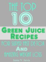 Cover for 'The Top 10 Green Juice Recipes For Super Fast De-Tox and Weight Loss'