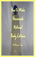 Cover for 'How to Make Handmade Homemade Natural Body Lotions'