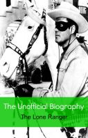 Cover for 'The Lone Ranger: The Unofficial Biography (Reference)'