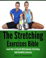 Cover for 'The Stretching Exercises Bible: Learn How To Stretch With Dynamic Stretching And Flexibility Exercises'