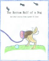 Cover for 'The Bottom Half of a Dog and other stories from a grade 12 class'