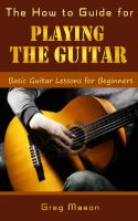 Cover for 'The How to Guide for Playing the Guitar - Basic Guitar Lessons for Beginners'