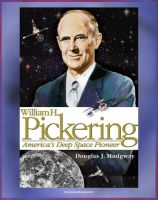 Cover for 'William H. Pickering: America's Deep Space Pioneer - Jet Propulsion Laboratory Leader, Explorer 1, Ranger and Surveyor Lunar Missions for Apollo Preparation, Mars and Venus Probes (NASA SP-2008-4113)'
