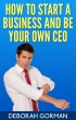 How to Start a Business and Be Your Own CEO by Deborah Gorman