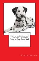 Cover for 'How to Understand and Train your Dalmatian Puppy or Dog Guide Book'