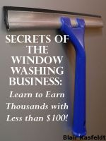 Cover for 'Secrets of the Window Washing Business: Learn to Earn Thousands with Less than $100!'