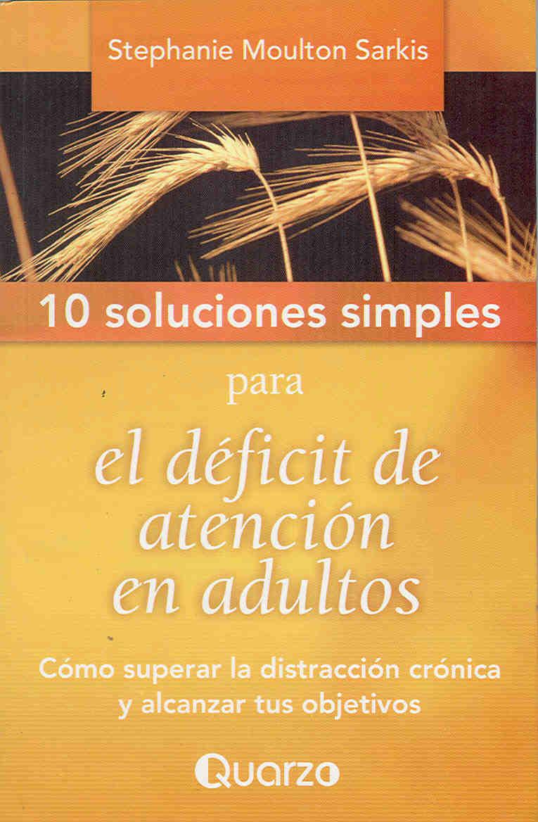 Stephanie Moulton - 10 Soluciones simples para el deficit de atencion en adultos. Como superar la distraccion cronica y alcanzar tus objetivos
