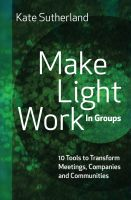 Cover for 'Make Light Work in Groups: 10 Tools to Transform Meetings, Companies and Communities'