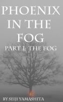 Cover for 'Phoenix in the Fog: Part 1 the Fog'