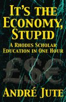 Cover for 'IT'S THE ECONOMY, STUPID a Rhodes Scholar Education in One Hour'