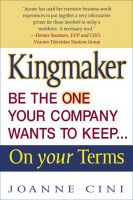 Cover for 'Kingmaker Be the One Your Company Wants to Keep...On Your Terms'