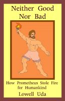 Cover for 'Neither Good Nor Bad: How Prometheus Stole Fire for Humankind'