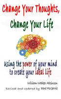 Cover for 'Change Your Thoughts, Change Your Life: Using the power of your mind to create your ideal life.'