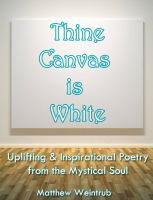 Cover for 'Thine Canvas is White: Uplifting & Inspirational Poetry From the Mystical Soul'