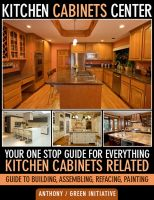 Cover for 'Kitchen Cabinets Center - Your One Stop Guide for Everything Kitchen Cabinets Related. Guide to Building, Assembling, Refacing, Painting'