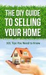 The DIY Guide to Selling Your Home - 101 Tips You Need to Know by Benjamin Eichholz