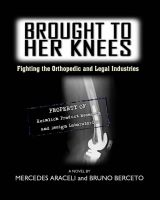Cover for 'Brought To Her Knees - Fighting the Orthopedic and Legal Industries'