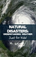 Cover for 'Natural Disasters: Understanding Weather Just for Kids!'