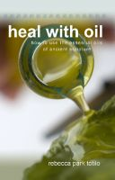 Cover for 'Heal With Oil: How To Use The Essential Oils Of Ancient Scripture'
