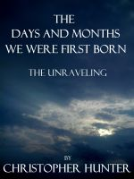 Cover for 'The Days and Months We Were First Born- The Unraveling'