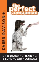 Cover for 'The Perfect Companion - Understanding, Training and Bonding with your Dog!'