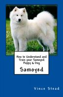 Cover for 'How to Understand and Train your Samoyed Puppy & Dog'