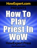 Cover for 'How To Play a Priest In WoW - Your Step-By-Step Guide To Playing Priests In World Of Warcraft'