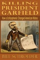 Cover for 'Killing President Garfield - How a Schizophrenic Changed American History'