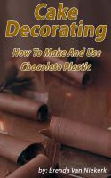 Cover for 'Cake Decorating - How To Make And Use Chocolate Plastic'