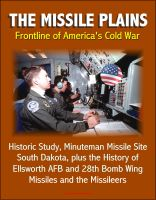 Cover for 'The Missile Plains: Frontline of America's Cold War - Historic Study, Minuteman Missile Site, South Dakota, plus the History of Ellsworth AFB and 28th Bomb Wing - Missiles and the Missileers'