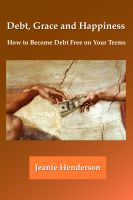 Cover for 'Debt, Grace and Happiness How to Become Debt Free on Your Terms'