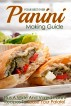 Your Best Ever Panini Making Guide: Plus A Wide And Varied Panini Recipes To Tease Your Palate! by Martha Stone