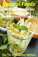 Cover for 'Natural Foods: 100 - 5 Ingredients or Less, Raw Food Recipes for Every Meal Occasion'