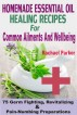 Homemade Essential Oil Healing Recipes For Common Ailments And Wellbeing: 75 Germ Fighting, Revitalizing And Pain-Numbing Preparations by Rachael Parker