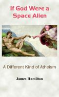 Cover for 'If God Were a Space Alien: A Different Kind of Atheism'