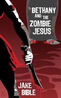 Cover for 'Bethany And The Zombie Jesus: A Novelette With 11 Other Tales of Horror And Grotesquery'