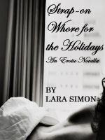Lara Simon - Strap-on Whore for the Holidays (A Pegging, Lesbian, Kinky Erotic Novella)
