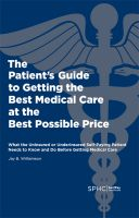 Cover for 'The Patient's Guide to Getting the Best Medical Care at the Best Possible Price: What the Uninsured or Underinsured Self-Paying Patient Needs to Know and Do Before Getting Medical Care'