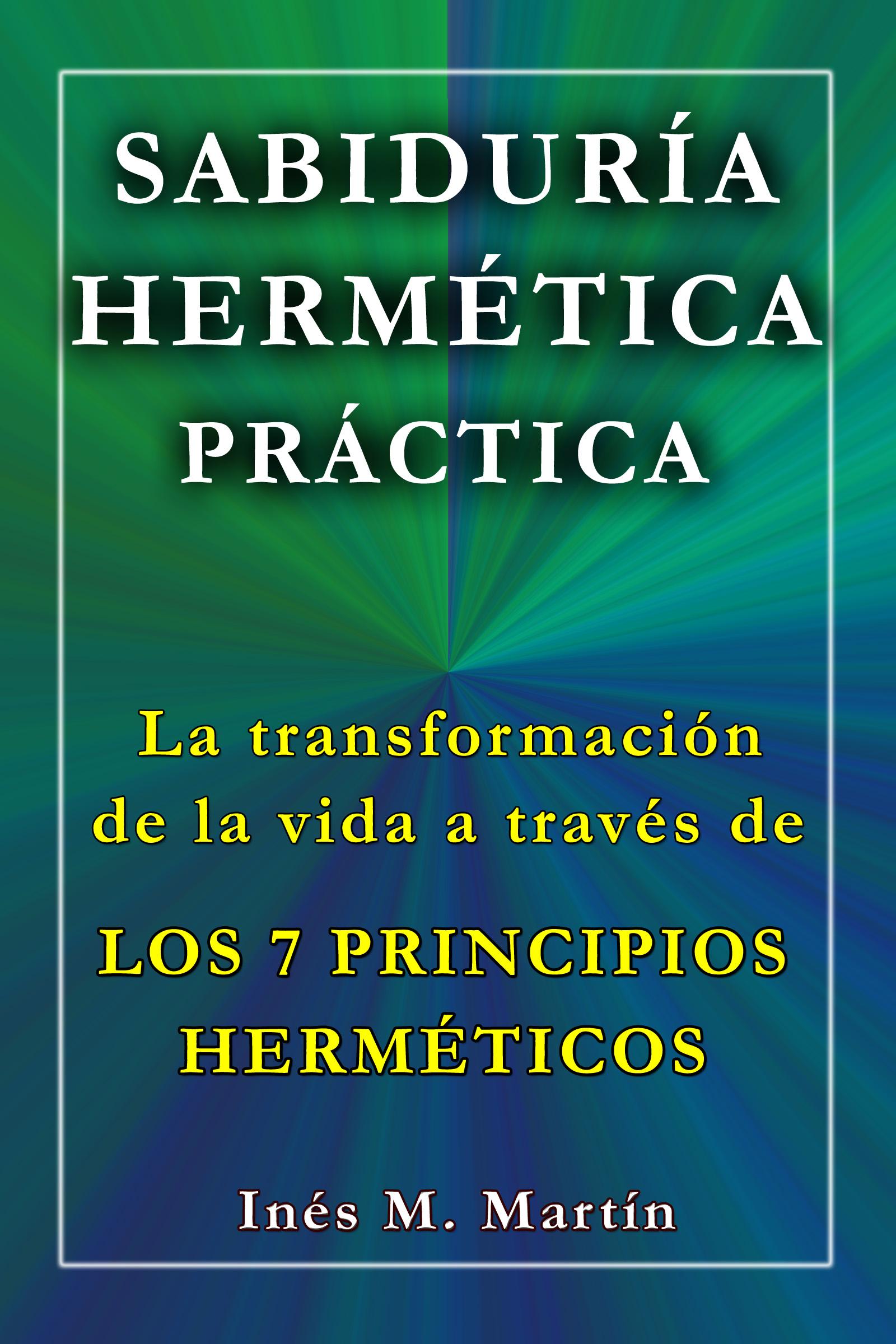 Inés M. Martín - SABIDURÍA HERMÉTICA PRÁCTICA. La transformación de la vida a través de los 7 Principios Herméticos
