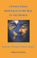 Cover for 'A Funny Thing Happened on My Way to the World: Diary of a Fearless Travel Agent'