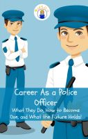 Cover for 'Career As a Police Officer: What They Do, How to Become One, and What the Future Holds!'