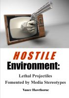 Cover for 'Hostile Environment: Lethal Projectiles Fomented by Media Stereotypes'