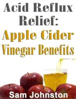 Cover for 'Acid Reflux Relief - Apple Cider Vinegar Benefits'