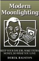 Cover for 'Modern Moonlighting: Keep Your Day Job, Make Extra Money, Do What You Love'