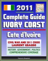 Cover for '2011 Complete Guide to Ivory Coast (Cote d'Ivoire): Civil War and Crisis, Laurent Gbagbo, New Force Rebels, Ouattara, Yamoussoukro, Abidjan, History, Government, Politics - Authoritative Coverage'