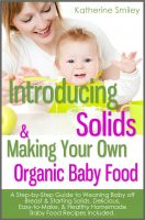 Cover for 'Introducing Solids & Making Your Own Organic Baby Food: A Step-by-Step Guide to Weaning Baby off Breast & Starting Solids. Delicious, Easy-to-Make, & Healthy Homemade Baby Food Recipes Included.'