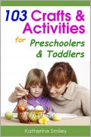Cover for '103 Crafts & Activities for Preschoolers & Toddlers: Year Round Fun & Educational Projects You & Your Kids Can Do Together At Home'