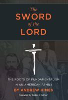 Cover for 'The Sword of the Lord: The Roots of Fundamentalism in an American Family'