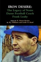 Cover for 'Iron Desire: The Legacy Of Notre Dame Football Coach Frank Leahy'