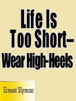Cover for 'Life Is Too Short -- Wear High-Heels'